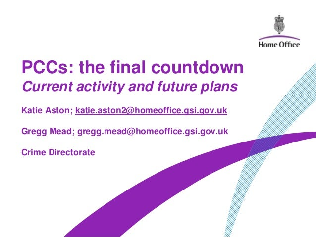 PCCs: the final countdownCurrent activity and future plansKatie Aston; katie.aston2@homeoffice.gsi.gov.ukGregg Mead; gregg...