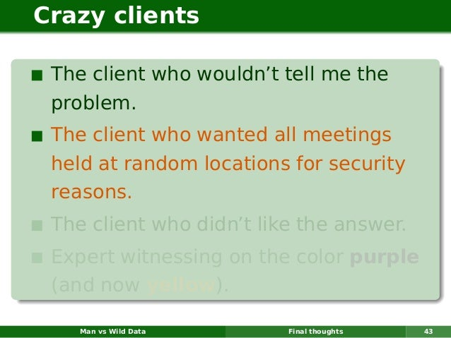 Crazy clients The client who wouldn't tell me the problem. The client who wanted all meetings held at random locations for...