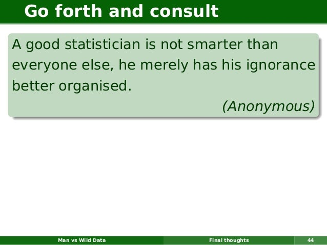 Go forth and consultA good statistician is not smarter thaneveryone else, he merely has his ignorancebetter organised.    ...