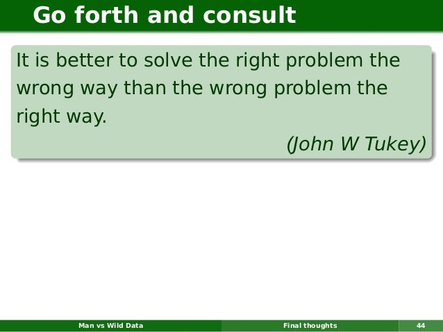 Go forth and consultIt is better to solve the right problem thewrong way than the wrong problem theright way.             ...