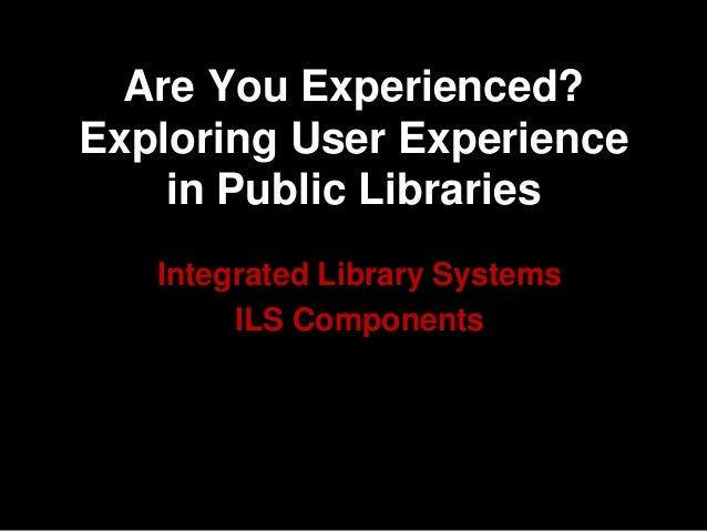 Are You Experienced? Exploring User Experience in Public Libraries Integrated Library Systems ILS Components