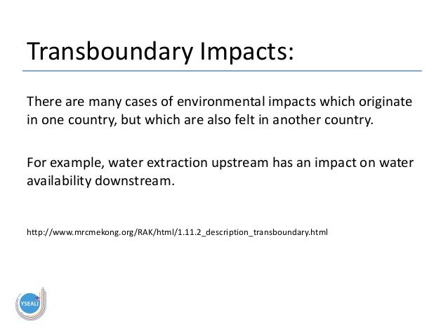 Transboundary Impacts: There are many cases of environmental impacts which originate in one country, but which are also fe...