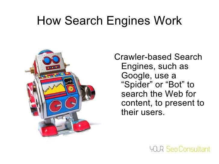 """How Search Engines Work <ul><li>Crawler-based Search Engines, such as Google, use a """"Spider"""" or """"Bot"""" to search the Web fo..."""