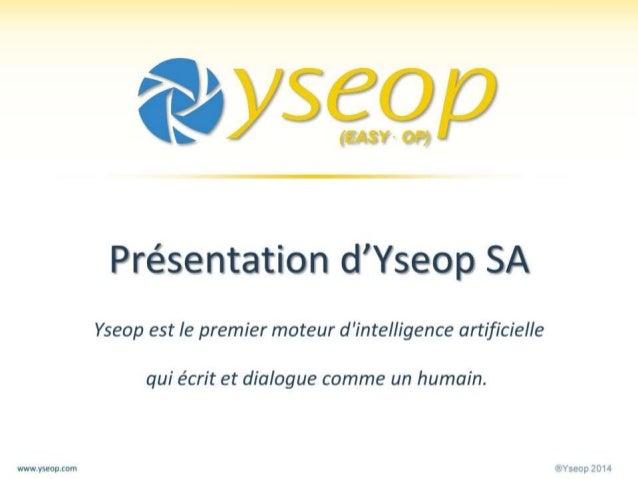 ®Yseop 2014www.yseop.com Présentation d'Yseop SA Yseop est le premier moteur d'intelligence artificielle qui écrit et dial...
