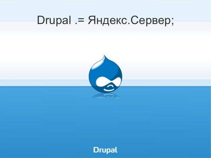 Drupal .= Яндекс.Сервер; <ul><li>DrupalConf. Москва. 03.12.2011 </li></ul>