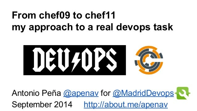 From chef09 to chef11  my approach to a real devops task  Antonio Peña @apenav for @MadridDevops  September 2014 http://ab...