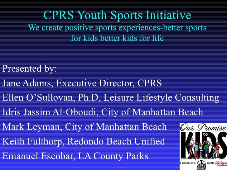 CPRS Youth Sports Initiative We create positive sports experiences-better sports for kids better kids for life Presented b...