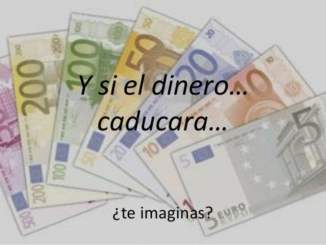 Y si el dinero…  caducara…   ¿te imaginas?