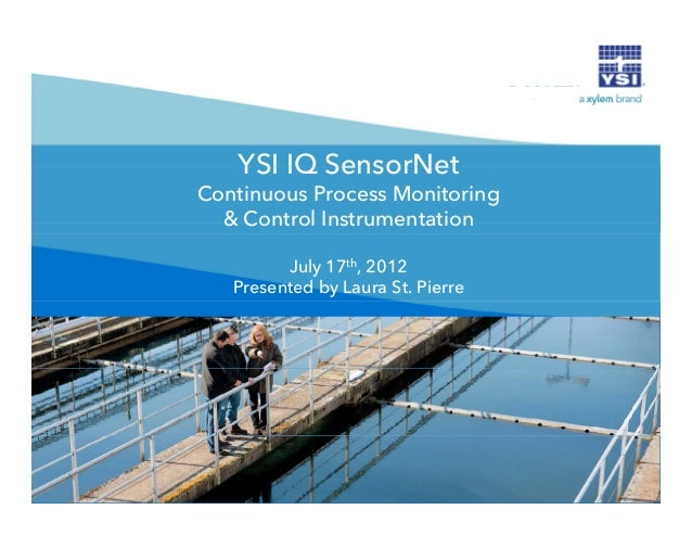 YSI IQ SensorNet Continuous Process Monitoring & Control Instrumentation July 17th, 2012 Presented by Laura St. Pierre