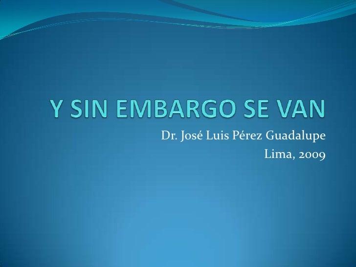Y SIN EMBARGO SE VAN<br />Dr. José Luis Pérez Guadalupe<br />Lima, 2009<br />