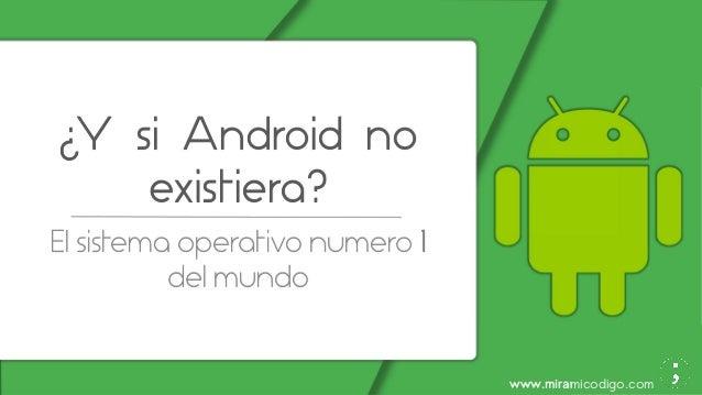 www.miramicodigo.com ¿Y si Android no existiera? El sistema operativo numero 1 del mundo