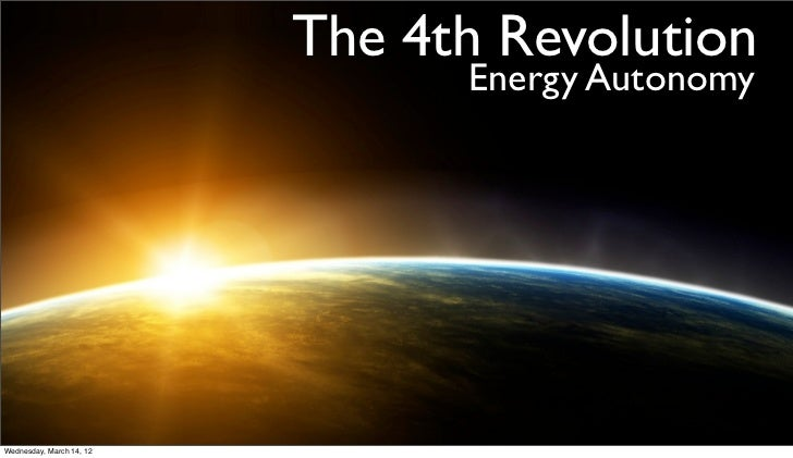The 4th Revolution                                Energy AutonomyWednesday, March 14, 12