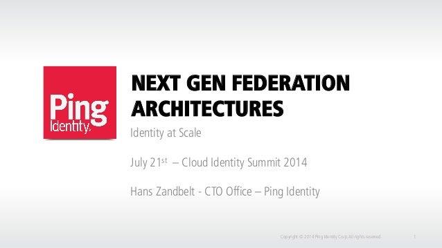 NEXT GEN FEDERATION ARCHITECTURES Identity at Scale July 21st – Cloud Identity Summit 2014 Hans Zandbelt - CTO Office – Pi...