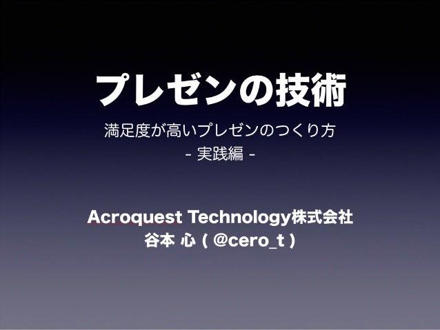 プレゼンの技術 満足度が高いプレゼンのつくり方 - 実践編 - Acroquest Technology株式会社 谷本 心 ( @cero_t )
