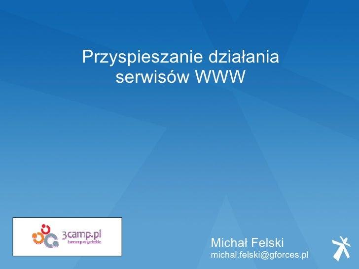 Przyspieszanie działania     serwisów WWW                    Michał Felski                michal.felski@gforces.pl