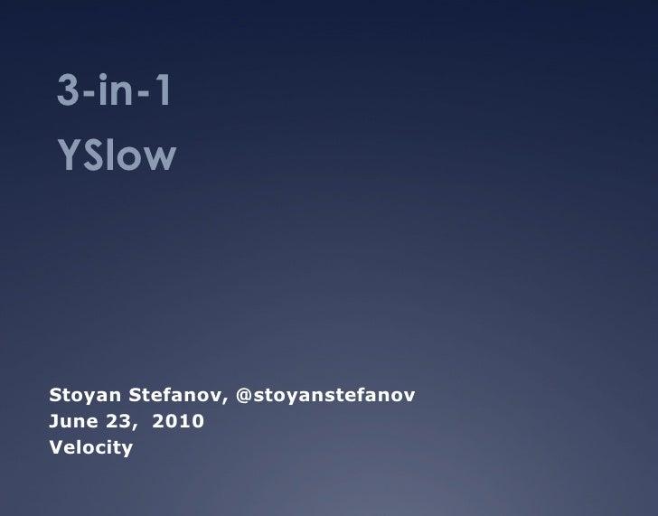 3-in-1  YSlow Stoyan Stefanov, @stoyanstefanov  June 23,  2010 Velocity