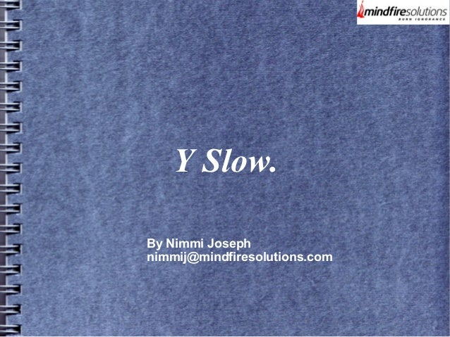 Y Slow. By Nimmi Joseph nimmij@mindfiresolutions.com