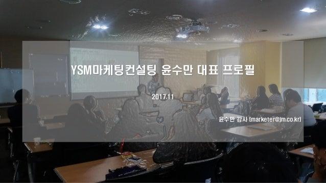 YSM마케팅컨설팅 윤수만 대표 프로필 2017.11 윤수만 강사 (marketer@jm.co.kr)