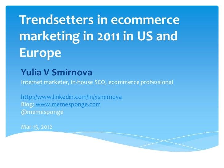 Trendsetters in ecommercemarketing in 2011 in US andEuropeYulia V SmirnovaInternet marketer, in-house SEO, ecommerce profe...
