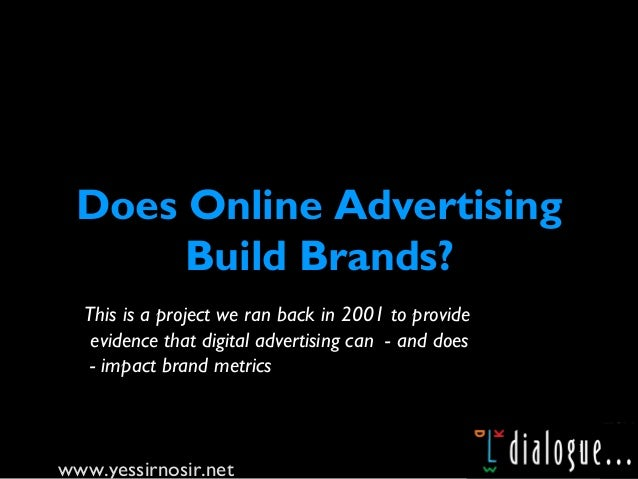www.yessirnosir.net 1 Does Online Advertising Build Brands? This is a project we ran back in 2001 to provide evidence that...