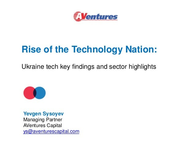 Rise of the Technology Nation: Ukraine tech key findings and sector highlights Yevgen Sysoyev Managing Partner AVentures C...