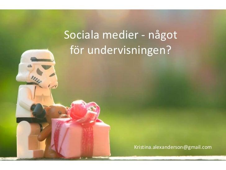 Sociala medier - något för undervisningen?             Kristina.alexanderson@gmail.com