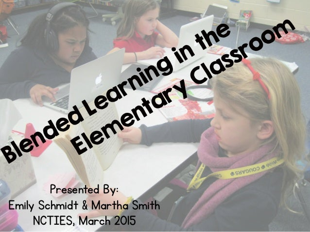 Blended Learning in the Elem entary Classroom Presented By: Emily Schmidt & Martha Smith NCTIES, March 2015