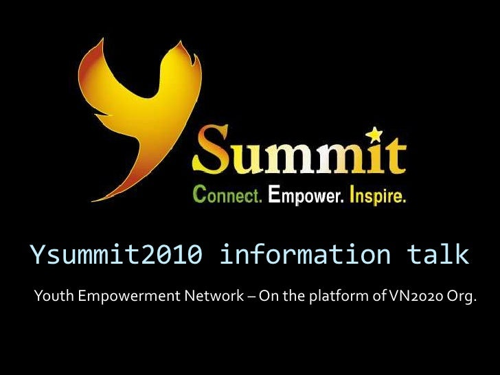 Ysummit2010 information talk<br />Youth Empowerment Network – On the platform of VN2020 Org. <br />
