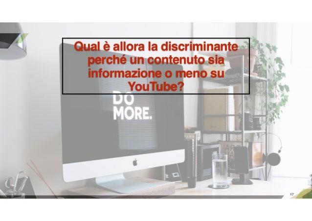 17 Qual è allora la discriminante perché un contenuto sia informazione o meno su YouTube?