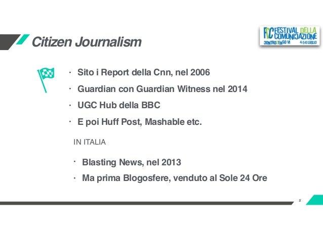 5 Citizen Journalism • Sito i Report della Cnn, nel 2006 • Guardian con Guardian Witness nel 2014 • UGC Hub della BBC • E ...