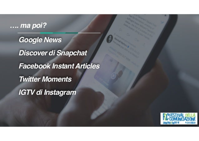 …. ma poi? Google News Discover di Snapchat Facebook Instant Articles Twitter Moments IGTV di Instagram