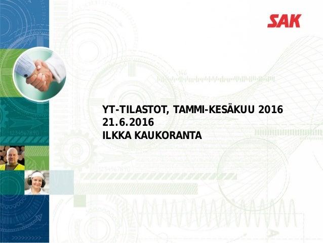 YT-TILASTOT, TAMMI-KESÄKUU 2016 21.6.2016 ILKKA KAUKORANTA