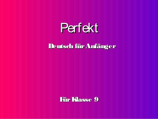 PerfektPerfekt FFürKlasse 9ürKlasse 9 Deutsch fürAnfängerDeutsch fürAnfänger