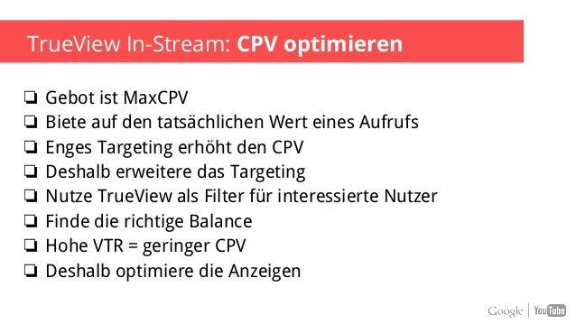 Google Confidential and Proprietary TrueView In-Stream: Optimierung Budget ❏ Kleine Unterschiede bei CPV Gebot können die ...