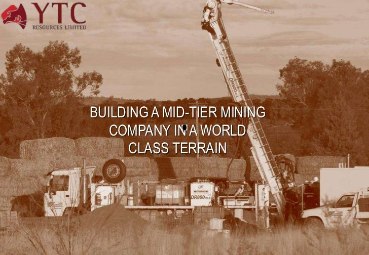 BUILDING A MID-TIER MINING       COMPANY IN A WORLD          CLASS TERRAIN1