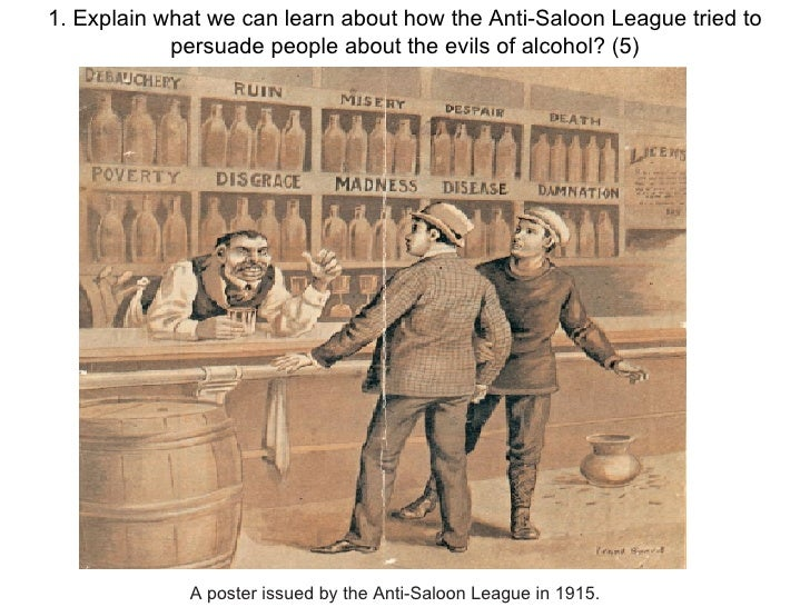 1. Explain what we can learn about how the Anti-Saloon League tried to persuade people about the evils of alcohol? (5) A p...