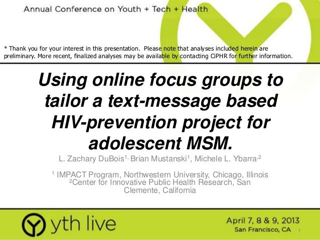 1 Using online focus groups to tailor a text-message based HIV-prevention project for adolescent MSM. L. Zachary DuBois1, ...