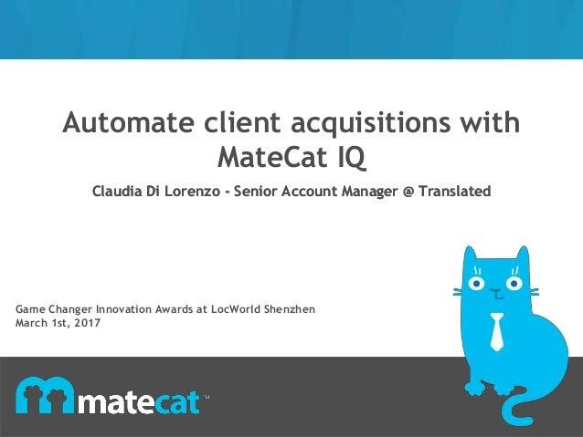 Automate client acquisitions with MateCat IQ Claudia Di Lorenzo - Senior Account Manager @ TranslatedClaudia Di Lorenzo - ...