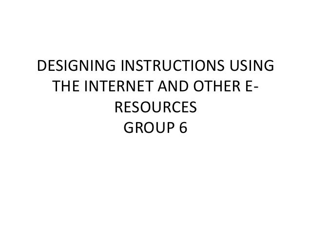 DESIGNING INSTRUCTIONS USING THE INTERNET AND OTHER E- RESOURCES GROUP 6