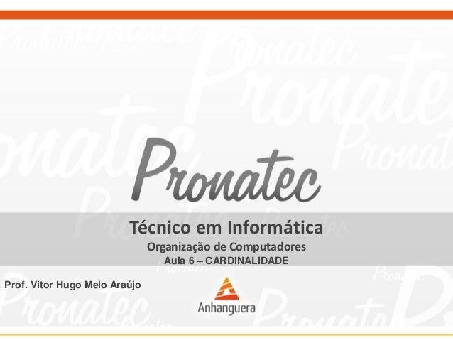 Técnico em Informática  Organização de Computadores  Aula 6 –CARDINALIDADE  Prof. Vitor Hugo Melo Araújo