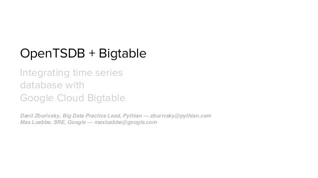 OpenTSDB + Bigtable Integrating time series database with Google Cloud Bigtable Danil Zburivsky, Big Data Practice Lead, P...