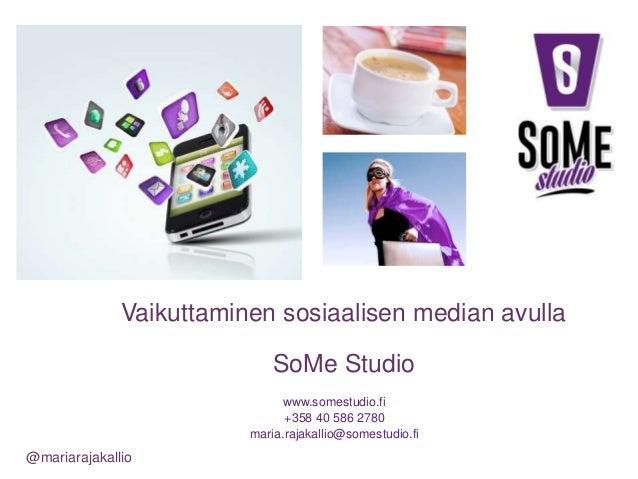 www.somestudio.fi +358 40 586 2780 maria.rajakallio@somestudio.fi @mariarajakallio SoMe Studio Vaikuttaminen sosiaalisen m...
