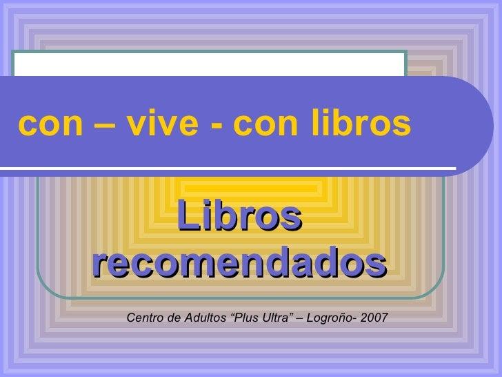 """con – vive - con libros Libros recomendados Centro de Adultos """"Plus Ultra"""" – Logroño- 2007"""