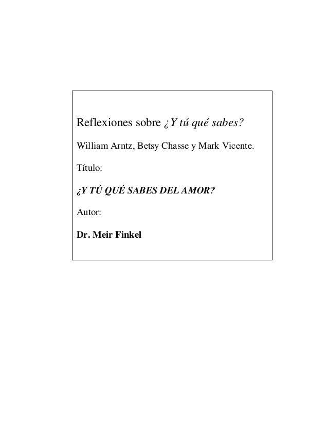 Reflexiones sobre ¿Y tú qué sabes?William Arntz, Betsy Chasse y Mark Vicente.Título:¿Y TÚ QUÉ SABES DEL AMOR?Autor:Dr. Mei...