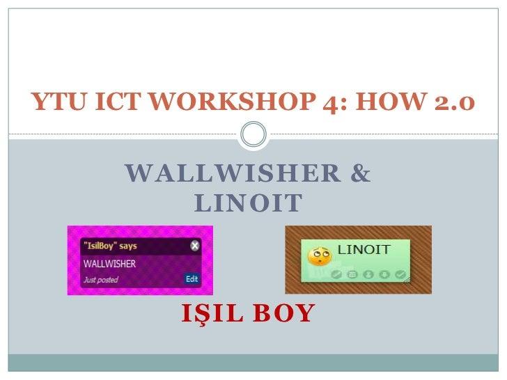 YTU ICT WORKSHOP 4: HOW 2.0     WALLWISHER &        LINOIT         IŞIL BOY