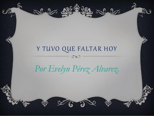 Y TUVO QUE FALTAR HOY Por Evelyn Pérez Alvarez.