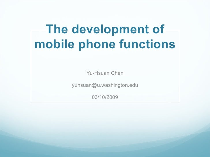The development of mobile phone functions Yu-Hsuan Chen [email_address] 03/10/2009