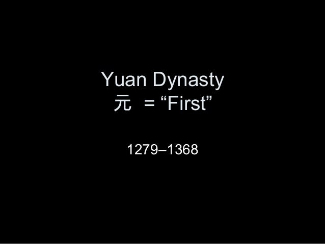 "Yuan Dynasty 元 = ""First"" 1279–1368"