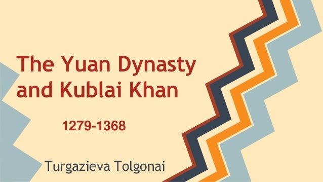 The Yuan Dynasty  and Kublai Khan  1279-1368  Turgazieva Tolgonai