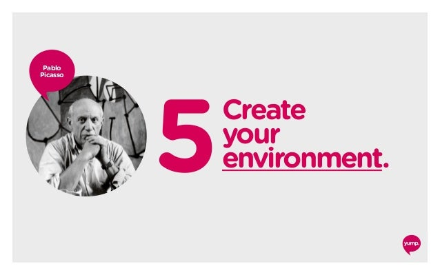 5 Create your environment. Pablo Picasso